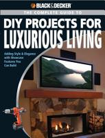 Black   Decker The Complete Guide to DIY Projects for Luxurious Living PDF