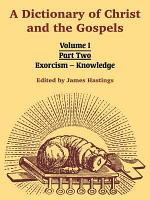 A Dictionary of Christ and the Gospels: Volume I (Part Two -- Exorcism - Knowledge)