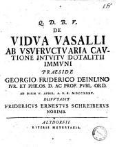 De vidua vasalli ab usufructuaria cautione intuitu dotalitii immuni, praeside Georgio Friderico Deinlino ... ad diem 5. april. a.o.r. 1735. Disputabit Fridericus Ernestus Schreiberus ..