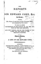The Reports of Sir Edward Coke, Knt., in Verse: Wherein the Name of Each Case and the Principal Points are Contained in Two Lines. To which are Added, References in the Margin to All the Editions of the Said Reports; and Two Tables; One of the Names of the Cases, and the Other of the Principal Matters