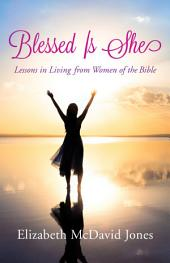 Blessed Is She: Lessons in Living from Women of the Bible