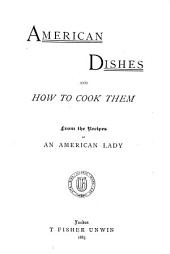 American Dishes and how to Cook Them: From the Recipes of an American Lady