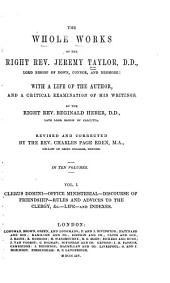 The Whole Works of the Right Rev. Jeremy Taylor ... with a Life of the Author, and Critical Examination of His Writings: Clerus domini. Office ministerial. Discourse of friendship. Rules and advices to the clergy. Heber's Life of Bp. Taylor, and indexes to the ten volumes