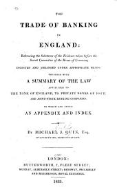 The Trade of Banking in England: Embracing the Substance of the Evidence Taken Before the Secret Committee of the House of Commons, Digested and Arranged Under Appropriate Heads: Together with a Summary of the Law Applicable to the Bank of England, to Private Banks of Issue, and Joint-stock Banking Companies