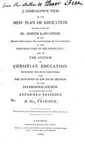 A Comparative View of the New Plan of Education: Promulgated by Mr. Joseph Lancaster, in His Tracts Concerning the Instruction of the Children of the Labouring Part of the Community; : and of the System of Christian Education Founded by Our Pious Forefathers for the Initiation of the Young Members of the Established Church in the Principles of the Reformed Religion