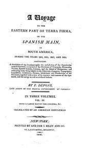 A Voyage to the Eastern Part of Terra Firma: Or the Spanish Main, in South-America, During the Years 1801, 1802, 1803, and 1804. Containing a Description of the Territory Under the Jurisdiction of the Captain General of Caraccas, Composed of the Provinces of Venezuela, Maracaibo, Varinas, Spanish Guiana, Cumana, and the Island of Margaretta; and Embracing Every Thing Relative to the Discovery, Conquest, Topography, Legislation, Commerce, Finance, Inhabitants and Productions of the Provinces, Together with a View of the Manners and Customs of the Spaniards, and the Savage as Well as Civilized Indians, Volume 3