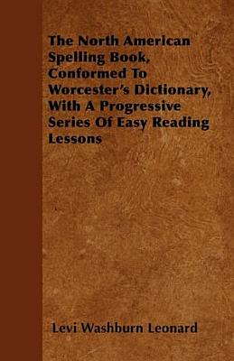 The North American Spelling Book  Conformed to Worcester s Dictionary  with a Progressive Series of Easy Reading Lessons PDF