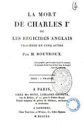 La mort de Charles 1.er ou Les regicides anglais tragedie en cinq actes. Par M. Boutroux