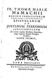 Epistolae ad Iustinum Febronium iurisconsultum de ratione regendae Christianae reipublicae, deque legitima Romani pontificis potestate: Volume 1