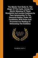 The Mystic Test Book Or The Magic Of The Cards Giving The Mystic Meaning Of These Wonderful And Ancient Emblems In Their Relationship To The Heaven Book PDF