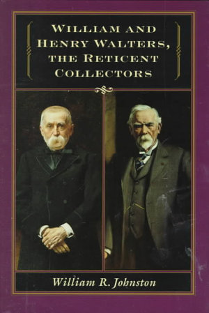 William and Henry Walters  the Reticent Collectors