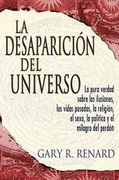 La Desaparición Del Universo: La pura verdad sobre las ilusiones, las vidas pasadas, la religión, el sexo, las politica y el milagro del Perdón!