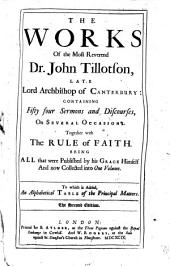 The Works of the Most Reverend Dr. John Tillotson, Late Lord Archbishop of Canterbury: Containing Fifty Four Sermons and Discourses, on Several Occasions : Together with the Rule of Faith : Being All that Were Published by His Grace Himself and Now Collected Into One Volume : to which is Added, an Alphabetical Table of the Principal Matters