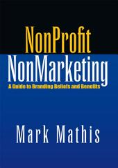 NonProfit NonMarketing: A Guide to Branding Beliefs and Benefits
