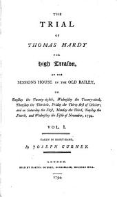 The Trial of Thomas Hardy for High Treason: At the Sessions House in the Old Bailey, on Tuesday the Twenty-eighth, Wednesday the Twenty-ninth, Thursday the Thirtieth, Friday the Thirty-first of October, and on Saturday the First, Monday the Third, Tuesday the Fourth, and Wednesday the Fifth of November, 1794, Volume 1