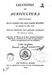 Lecciones de agricultura explicadas en la cátedra del Real Jardín Botánico de Madrid el año de 1815: Volumen 1