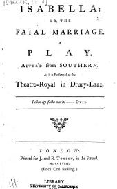 Isabella: Or, The Fatal Marriage: A Play. Alter'd from Southern. As it is Perform'd at the Theatre-Royal in Drury-Lane ...