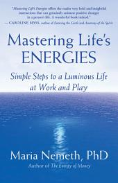 Mastering Life's Energies: Simple Steps to a Luminous Life at Work and Play