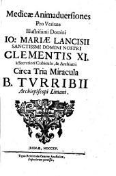 Medicæ animaduersiones pro veritate illustrissimi domini Io: Mariæ Lancisii sanctissimi domini nostri Clementis 11. a secretiori cubiculo, & archiatri circa tria miracula B. Turribii ..