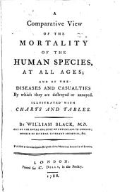 A Comparative View of the Mortality of the Human Species, at All Ages: And of the Diseases and Casualties by which They are Destroyed Or Annoyed ...