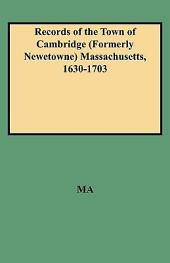 Records of the Town of Cambridge (Formerly Newetowne) Massachusetts, 1630-1703: The Records of the Town Meetings, and of the Selectmen, Comprising All of the First Volume of Records, and Being Volume II of the Printed Records of the Town