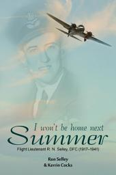 I Won't Be Home Next Summer: Flight Lieutenant R.N. Selley DFC (1917Ð1941)