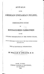 Annals of the American Unitarian Pulpit: Or, Commemorative Notices of Distinguished Clergymen of the Unitarian Denomination in the United States, from Its Commencement to the Close of the Year Eighteen Hundred and Fifty-five