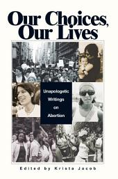 Our Choices, Our Lives: Unapologetic Writings on Abortion