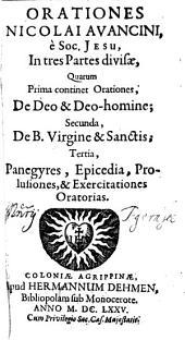 Orationes: In tres Partes divisae, Quarum Prima continet Orationes, De Deo & Deo-homine; Secunda, De B. Virgine & Sanctis; Tertia, Panegyres, Epicedia, Prolusiones, & Exercitationes Oratorias, Volume 1