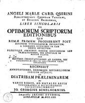 Angeli Mariae Quirini Liber singularis de optimorum scriptorum editionibus quae Romae primum prodierunt post divinum typographiae inventum, a Germanis opificibus in eam urbem advectum ...