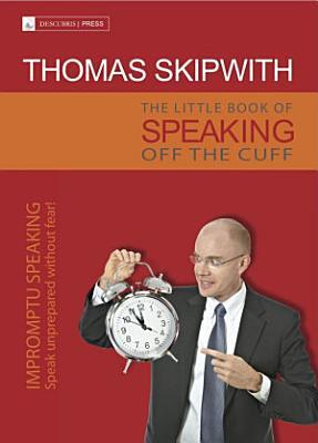 The Little Book of Speaking Off the Cuff  Impromptu Speaking    Speak Unprepared Without Fear