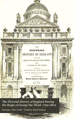 The Pictorial History of England During the Reign of George the Third  1792 1802