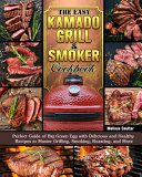 The Easy Kamado Grill   Smoker Cookbook  Perfect Guide Of Big Green Egg With Delicious And Healthy Recipes To Master Grilling  Smoking  Roasting  And