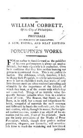 By William Cobbett, of the City of Philadelphia. Proposals for publishing by subscription, a new, entire, and neat edition of Porcupine's Works