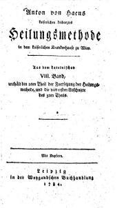 Anton von Haen Heilungsmethode in dem kaiserlichen Krankenhause zu Wien: Enthält den 2. Theil der Fortsetzung der Heilungsmethode, und die vier ersten Abschnitte des 3. Theils, Band 8