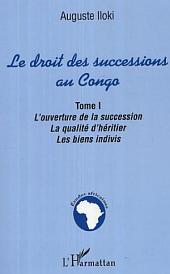 Le droit des successions au Congo: L'ouverture de la succession. La qualité d'héritier. Les biens indivis. -, Volume1