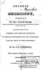 A grammar of chemistry on the plan of the Rev. David Blair: adapted to the use of schools and private students, by familiar illustrations and easy experiments requiring cheap and simple instruments