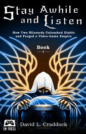 Stay Awhile and Listen: How Two Blizzards Unleashed Diablo and Forged a Video-Game Empire - Book I