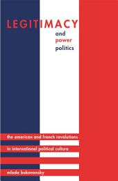 Legitimacy and Power Politics: The American and French Revolutions in International Political Culture