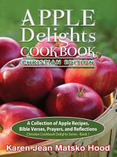 Apple Delights Cookbook, Christian Edition: A Collection of Apple Recipes, Bible Verses, Prayers, and Reflections
