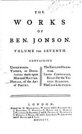 The Works of Ben. Jonson: Underwoods. Timber; or, Discoveries made upon men and matter. Horace, Of the art of poetry [with an English translation by Jonson]. The English grammar. Leges convivales, rules for the Tavern Academy. The case is altered