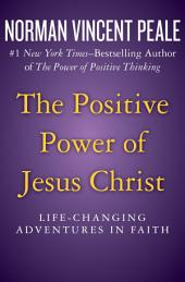 The Positive Power of Jesus Christ: Life-Changing Adventures in Faith