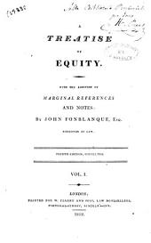 A Treatise of Equity. With the Addition of Marginal References and Notes by John Fonblanque Esq. [by H. Ballow]: Vol. 1, Volume 1