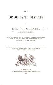 The consolidated statutes of Newfoundland (Second series): being a consolidation of the statute law of the colony, down to and including the first session of the legislature in the year 1892 : printed and published by and under the authority of the governor in council, and proclaimed under the authority of the Act 55 Vic., cap. Vii., (1892).