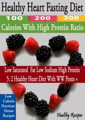 Healthy Heart Fasting Diet: 100 200 300 Calories With High Protein Ratio: Low Saturated Fat Low Sodium High Protein: 5: 2 Healthy Heart Diet With WW Points +: Low Calorie Nutrient Dense recipes