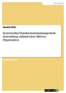 Systemisches Transformationsmanagement  Anwendung anhand einer fiktiven Organisation PDF