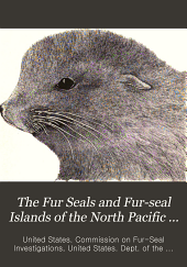 The Fur Seals and Fur-seal Islands of the North Pacific Ocean: Special papers relating to the fur seal and to the natural history of the Pribilof Islands