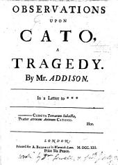 Observations Upon Cato, a Tragedy: By Mr. Addison. In a Letter to ***