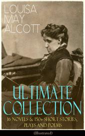 LOUISA MAY ALCOTT Ultimate Collection: 16 Novels & 150+ Short Stories, Plays and Poems (Illustrated): Little Women, Good Wives, Little Men, Jo's Boys, A Modern Mephistopheles, Eight Cousins, Rose in Bloom, Jack and Jill, Behind a Mask, Lulu's Library, The Abbot's Ghost, A Garland for Girls…