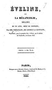Éveline, ou la Mélancolie, drame en un acte, mêlé de couplets, par Théaulon, de Courcy et Gustave [i.e. A. Vulpian], etc